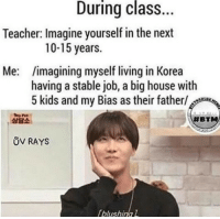 God, Teacher, and Tumblr: During class.  Teacher: Imagine yourself in the next  10-15 years.  Me: imagining myself living in Korea  having a stable job, a big house with  5 kids and my Bias as their father/  상담소  #BT  ůV RAYS  blushinal btsarmyzona:  OH GOD MY SECRET IS OUT 😉