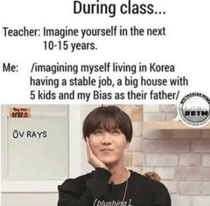 God, Teacher, and House: During class.  Teacher: Imagine yourself in the next  10-15 years.  Me: imagining myself living in Korea  having a stable job, a big house with  5 kids and my Bias as their father/  상담소  #BT  ůV RAYS  blushinal OH GOD MY SECRET IS OUT 😉
