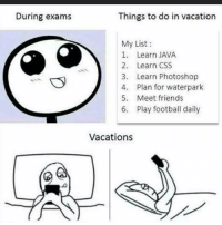 """Photoshop, Java, and Vacation: During exams  Things to do in vacation  My List  1. Learn JAVA  2. Learn CSS  3. Learn Photoshop  4. Plan for waterpark  5. Meet friends  6. play football daily  Vacations Goals  Check out our awesome """"Trust Me, I'm an Engineer"""" shirt and hoodies at https://teespring.com/engineermemes  Over thousands of engineers and engineering students from around the world who have gotten this popular design!"""