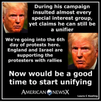 England, Memes, and Protest: During his campaign  insulted almost every  special interest group,  yet claims he can still be  a unifier  We're going into the 6th  day of protests here.  England and Israel are  supporting the  protesters with rallies  Now would be a good  time to start unifying  AMERICAN NEWSX  Laura C Keeling What a loser [LK]