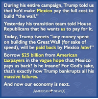 """Memes, Mexico, and Failure: During his entire campaign, Trump told us  that he'd make Mexico pay the full cost to  build """"the wall.""""  Yesterday his transition team told House  Republicans that he wants us to pay for it.  Today, Trump tweets """"any money spent  on building the Great Wall (for sake of  speed), will be paid back by Mexico later!""""  Borrow $25 billion from American  taxpayers in the vague hope that Mexico  pays us back? Is he insane? For God's sake,  that's exactly how Trump bankrupts all his  massive failures.  And now our economy is next  AMERICAN NEWSX 70% of everything Trump says is a lie. Mexico building the wall was just one of many... [CB]"""
