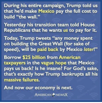 """Memes, Failure, and Insanity: During his entire campaign, Trump told us  that he'd make Mexico pay the full cost to  build """"the wall.""""  Yesterday his transition team told House  Republicans that he wants us to pay for it.  Today, Trump tweets """"any money spent  on building the Great Wall (for sake of  speed), will be paid back by Mexico later!""""  Borrow $25 billion from American  taxpayers in the vague hope that Mexico  pays us back? Is he insane? For God's sake,  that's exactly how Trump bankrupts all his  massive failures.  And now our economy is next  AMERICAN NEWSX Pretty much."""