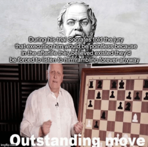 Outstanding move: During his trial Socrates told the jury  that executing him would be pointless because  in the afterlife they believed existed they'd  be forced to listen to himrambling forever anyway  Outstanding move  imgflip.com Outstanding move