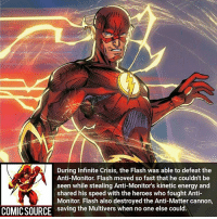 Batman, Disney, and Energy: During Infinite Crisis, the Flash was able to defeat the  Anti-Monitor. Flash moved so fast that he couldn't be  seen while stealing Anti-Monitor's kinetic energy and  shared his speed with the heroes who fought Anti-  Monitor. Flash also destroyed the Anti-Matter cannon,  saving the Multivers when no one else could.  COMICSOURCE He sacrificed his life for ever life ________________________________________________________ Thor WonderWoman JusticeLeague DC Superman Batman Deadpool DCEU Joker Flash Spiderman loganpaul ricegum Robin Hulk Deadpool Like Spiderman Avengers CaptainAmerica team10 Facts Comics Marvel StarWars Marvel IronMan Disney Wolverine jakepaul