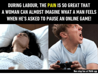 9gag, Dank, and Game: DURING LABOUR, THE PAIN IS SO GREAT THAT  A WOMAN CAN ALMOST IMAGINE WHAT A MAN FEELS  WHEN HE'S ASKED TO PAUSE AN ONLINE GAME!  Non stop fun at 9GAG app Last time someone asked me to pause a online game, I fainted https://9gag.com/gag/aLDZYOv?ref=fbpic