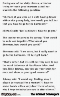 """Funny, Internet, and Lmao: During one of her daily classes, a teacher  trying to teach good manners asked her  students the following question:  """"Michael, if you were on a date having dinner  with a nice young lady, how would you tell her  that you have to go to the bathroom?""""  Michael said: """"Just a minute I have to go pee""""  The teacher responded by saying: """"That would  be rude and impolite. What about you  Sherman, how would you say it?  Sherman said: """"l am sorry, but I really need to  go to the bathroom. ' be right back.""""  """"That's better, but it's still not very nice to say  the word bathroom at the dinner table. And  you, tle Johnny, can you use your brain for  once and show us your good manners?  Johnny said: """"I would say: Darling, may l  please be excused for a moment? I have to  shake hands with a very dear friend of mine,  who I hope to introduce you to after dinner.""""  isireD.com The Intenet Scaengers <p>Saturday LMAO collection  Funny Internet pics and memes  PMSLweb </p>"""