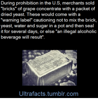 "Bad, Books, and Definitely: During prohibition in the U.S, merchants sold  ""bricks"" of grape concentrate with a packet of  dried yeast. These would come with a  ""warning label"" cautioning not to mix the brick,  yeast, water and sugar in a pot and then seal  it for several days, or else ""an illegal alcoholic  beverage will result"".  Ultrafacts.tumblr.com vancity604778kid: holy-crap-someone-finally:  ultrafacts:  To get around prohibition, people sold bricks of grape concentration that came with a 'warning' teaching people how to make wine. (Fact Source) Follow Ultrafacts for more facts     ""Yeah, guys, you totally shouldn't mix this stuff together and add some water 'cause you'd get wine and it'd definitely be bad if that happened"""