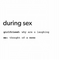 """It's pretty simple though. Just says """"during sex"""" at the top and then gf asks why are u laughing and I say """"thought of a meme"""" And here we are.... magic meme lmao lol ctfu hilarious love funny instagood cute amazing follow funniestplace: during sex  girlfriend: why are u laughing  me: thought of a meme It's pretty simple though. Just says """"during sex"""" at the top and then gf asks why are u laughing and I say """"thought of a meme"""" And here we are.... magic meme lmao lol ctfu hilarious love funny instagood cute amazing follow funniestplace"""
