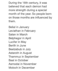 Dank, Lucifer, and Leviathan: During the 16th century, it was  believed that each demon had  more strength during a special  month of the year. So people born  on those months are influenced by  them.  Belial in January  Leviathan in February  Satan in March  Belphegor in April  Lucifer in May  Berith in June  Beelzebub in July  Astaroth in August  Thammuz in September  Baal in October  Asmodai in November  Moloch in December