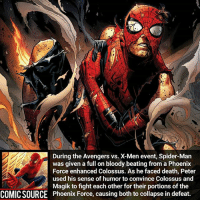 I guess that's one way to defeat 2 mutants who were empowered by a cosmic entity Comic: Avengers vs. X-Men 9 _____________________________________________________ - - - - - - - IronFist Hulk Hawkeye Spiderman Daredevil Wolverine Logan Deadpool LukeCage CaptainAmerica Avengers Xmen StarWars Defenders Ironman DarthVader Doctorstrange Yoda SpidermanHomecoming Marvel ComicFacts Superhero Comics Like4ike Like Facts Disney DCcomics Netflix: During the Avengers vs. X-Men event, Spider-Man  was given a full on bloody beating from a Phoenix  Force enhanced Colossus. As he faced death, Peter  used his sense of humorto convince Colossus and  PMagik to fight each other for their portions of the  COMICSOURCE Phoenix Force, causing both to collapse in defeat. I guess that's one way to defeat 2 mutants who were empowered by a cosmic entity Comic: Avengers vs. X-Men 9 _____________________________________________________ - - - - - - - IronFist Hulk Hawkeye Spiderman Daredevil Wolverine Logan Deadpool LukeCage CaptainAmerica Avengers Xmen StarWars Defenders Ironman DarthVader Doctorstrange Yoda SpidermanHomecoming Marvel ComicFacts Superhero Comics Like4ike Like Facts Disney DCcomics Netflix