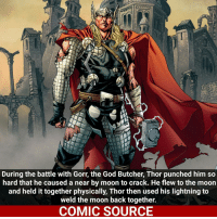 Thor is OP af _____________________________________________________ - - - - - - - Thor Deadpool Hulk BlackPanther Spiderman Daredevil Wolverine Logan CaptainAmerica Avengers Xmen StarWars Defenders Ironman DarthVader Doctorstrange Yoda SpidermanHomecoming Marvel ComicFacts Superhero Comics Like4ike Like Facts Disney DCcomics Netflix: During the battle with Gorr, the God Butcher, Thor punched him so  hard that he caused a near by moon to crack. He flew tothe moon  and held it together physically, Thor then used his lightning to  weld the moon back together.  COMIC SOURCE Thor is OP af _____________________________________________________ - - - - - - - Thor Deadpool Hulk BlackPanther Spiderman Daredevil Wolverine Logan CaptainAmerica Avengers Xmen StarWars Defenders Ironman DarthVader Doctorstrange Yoda SpidermanHomecoming Marvel ComicFacts Superhero Comics Like4ike Like Facts Disney DCcomics Netflix
