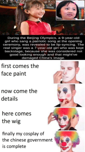 China bad: During the Beijing Olympics, a 9-year-old  girl who sang a patriotic song at the opening  ceremony, was revealed to be lip-syncing. The  real singer was a 7-year-old girl who was kept  backstage, because she was considered not  good looking enough and that might've  damaged China's image.  first comes the  face paint  now come the  details  here comes  the wig  finally my cosplay of  the chinese government  is complete China bad