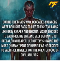 Joker, Memes, and SpiderMan: DURING THE CHAOS WAR, DECEASED AVENGERS  WERE BROUGHT BACK TO LIFE TO FIGHT VILLAINS  LIKE GRIM REAPER AND NEKTRA. VISION DECIDED  TO SACRIFICE HIS LIFE AND SELF DETONATE TO  MOST HUMAN PART OF HIMSELF AS HE DECIDED  TO SACRIFICE HIMSELF FOR THE GREATER GOOD OF  CIVILIAN LIVES |- Do you consider vision a human? -| - - - - marvel marveluniverse dccomics marvelcomics dc comics hero superhero villain xmen apocalypse xmenapocalypse spidermanhomecoming joker doctorstrange spiderman deadpool meme captainamerica ironman teamcap teamstark teamironman civilwar captainamericacivilwar marvelfact marvelfacts fact christmas