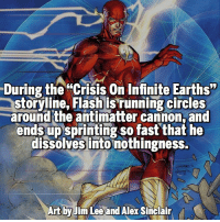 Memes, 🤖, and Flash: During the Crisis on Infinite Earths  storyline, Flash is running circles  around the antimatter cannon, and  ends up  so fast that he  dissolves into nothingness  Art by Jim Lee and Alex Sinclair Too much speed Follow @marvelousfacts
