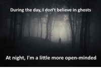 Change, Ghosts, and Open: During the day, I don't believe in ghosts  At night, I'm a little more open-minded <p>Things Change At Night.</p>