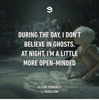 It's irrational I know. Follow @9gag @9gagmobile 9gag ghost rigormortis supernatural: DURING THE DAY, I DON'T  BELIEVE IN GHOSTS  AT NIGHT IMA LITTLE  MORE OPEN-MINDED  GO FUN YOURSELF!  by 9GAG.COM It's irrational I know. Follow @9gag @9gagmobile 9gag ghost rigormortis supernatural