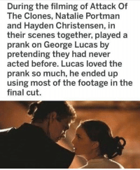 Hayden Christensen, Prank, and Star Wars: During the filming of Attack Of  The Clones, Natalie Portman  and Hayden Christensen, in  their scenes together, played a  prank on George Lucas by  pretending they had never  acted before. Lucas loved the  prank so much, he ended up  using most of the footage in the  final cut. What a prank 😂