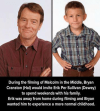 Bryan Cranston is awesome. The End.: During the filming of Malcolm in the Middle, Bryan  Cranston (Hal) would invite Erik Per Sullivan (Dewey)  to spend weekends with his family  Erik was away from home during filming and Bryan  wanted him to experience a more normal childhood. Bryan Cranston is awesome. The End.
