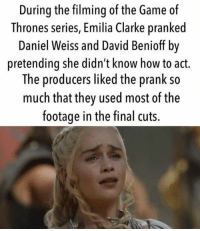 the game of thrones: During the filming of the Game of  Thrones series, Emilia Clarke pranked  Daniel Weiss and David Benioff by  pretending she didn't know how to act.  The producers liked the prank so  much that they used most of the  footage in the final cuts.