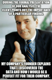 """Advice, Tumblr, and Animal: DURING THE FORMAL PRESENTATION  OFOUR ANALYSİSTHE  CLIENT POINTS OUT THE IMPORTANCE  OFA PARTICULAR FINDING  MY COMPANYS FOUNDER EXPLAINS  THAT I DISCOVERED THE  DATAAND HOW I WOULD BEA  PERFECT FIT FOR THEIR COMPANY  imgflip.com <p><a href=""""http://advice-animal.tumblr.com/post/166192102244/my-boss-recognized-my-talent-put-2-years-of"""" class=""""tumblr_blog"""">advice-animal</a>:</p>  <blockquote><p>My boss recognized my talent, put 2 years of effort into developing me and then this happened. I will forever be grateful. (He told me he would set up the interview)</p></blockquote>"""