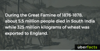 Memes, 🤖, and Kilogram: During the Great Famine of 1876-1878,  about 5.5 million people died in South India  while 325 million kilograms ofwheat was  exported to England.  uber  facts