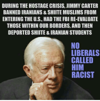 Fbi, Jimmy Carter, and Memes: DURING THE HOSTAGE CRISIS, JIMMY CARTER  BANNEDIRANIANS& SHIITE MUSLIMS FROM  ENTERING THE U.S., HAD THE FBI RE-EVALUATE  THOSE WITHIN OURBORDERS, AND THEN  DEPORTED SHIITE & IRANIAN STUDENTS  NO  LIBERALS  CALLED  HIM  RACIST Gotta love those liberal double standards.  -Chad