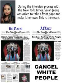"""Hitler Trump: During the interview process with  the New York Times, Sarah Jeong  was asked to take a front page and  4  5  2  make it her own. This is the result.  Before  After  Dumbass Fucking White People  Praise Hitler Trump  TRUMB SWORN IN, ISSUES A CALL:  'THISAMERICAN CARNAGE STOPS""""  Blah blah  anybody uses so  As  ng they do  This giuy opened  today. And it w  All Feel the Mood of a New Era A Harder Line: 'Amerca First' A Broadside for Washington  
