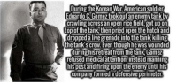 Memes, Korean, and 🤖: During the Korean War,American Soldier  Eduardo C.Gomeztook out an enemy tank by  crawling across an open rice field, got up on  top of the tank then pried open the hatch and  dropped alive grenade into the tank killing  the tank Screw Even though hewas Wounded  during hisretreat from thetank Gomez  refused medical attention, instead manning  hispostand firing upon the enemy until his  (COmpany formed a defensive perimeter https://t.co/Dh9sW5OwvL