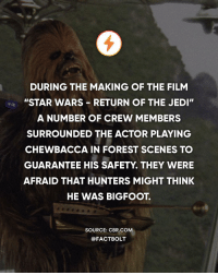 "Bigfoot, Chewbacca, and Jedi: DURING THE MAKING OF THE FILM  ""STAR WARS RETURN OF THE JEDI  A NUMBER OF CREW MEMBERS  SURROUNDED THE ACTOR PLAYING  CHEWBACCA IN FOREST SCENES TO  GUARANTEE HIS SAFETY. THEY WERE  AFRAID THAT HUNTERS MIGHT THINK  HE WAS BIGFOOT.  SOURCE: CBR COM  @FACTBOLT What's your favorite Star Wars movie? — Source: (CBR) http:-bit.ly-chewbaccabf"