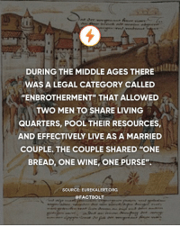 "Memes, Wine, and Http: DURING THE MIDDLE AGES THERE  WAS A LEGAL CATEGORY CALLED  ""ENBROTHERMENT"" THAT ALLOWED  TWO MEN TO SHARE LIVING  QUARTERS, POOL THEIR RESOURCES  AND EFFECTIVELY LIVE AS A MARRIED  COUPLE. THE COUPLE SHARED ""ONE  BREAD, ONE WINE, ONE PURSE"".  SOURCE: EUREKALERT ORG  @FACTBOLT Bromance. — Source: (Eurekalert) http:-bit.ly-enbrotherment"