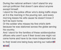 America, Memes, and Police: During the national anthem I don't stand for any  corrupt politician that doesn't care about anyone  except himself.  I stand for the police officer who's doing traffic stops  at 3 in the morning in the pouring rain, and every  morning kisses his wife cause he doesn't know if  hell be back home.  he'll be back home.  Or the solider who misses his first child's birth  because he was stationed across the globe serving  his country.  And I stand for the families of these soldiers/police  officers who aren't sure if their loved one might not  come home and have to be more independent due  to their loved one being busy serving our nation merica america usa nationalanthem