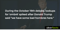 "Bad, Donald Trump, and Facts: During the October 19th debate, lookups  for 'ombré spiked after Donald Trump  said ""we have some bad hombres here.""  uber  facts https://www.instagram.com/uberfacts/"