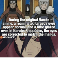 Anime, Facts, and Memes: During the original Naruto  anime,a reanimated target's eyes  appear normal, and a little glazed  over. In Naruto: Shippuden, the eyes  are corrected to match the manga.  NARUTO FACTS Did you know? 😏 | Hashirama or Madara, who's your pick? 👊🏻 | follow @borutofacts @minato.official @itechimemes