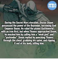 "Batman, Doctor, and God: During the Secret Wars storyline, Doctor Doom  possessed the power of the Beyonder, becoming God  Emperor Doom. He ruled the planet Battleworld  with an iron first, but when Thanos approached Doom,  he mocked him by calling him a ""weak god"" and  ""pretender"". Doom replied by punching Thanos  through the chest, grabbing his spine, and ripping  it out of his body, killing him. God Emperor Doom! And obviously I left out some details and such since the fact was already so long - My other IG accounts @factsofflash @yourpoketrivia @webslingerfacts ⠀⠀⠀⠀⠀⠀⠀⠀⠀⠀⠀⠀⠀⠀⠀⠀⠀⠀⠀⠀⠀⠀⠀⠀⠀⠀⠀⠀⠀⠀⠀⠀⠀⠀⠀⠀ ⠀⠀--------------------- batmanvssuperman xmen batman superman wonderwoman deadpool spiderman hulk thor ironman marvel greenlantern theflash wolverine daredevil aquaman justiceleague homecoming doctordoom drdoom wallywest redhood avengers venom injustice thanos godemperordoom like4like injustice2"