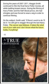 """Future, Gryffindor, and Harry Potter: During the years of 2007-2011, Maggie Smith  continued to film the final Harry Potter movies, all  while battling breast cancer. During the filming of  Harry Potter and the Half-Blood prince, she had  shingles and was forced to wear a wig in order to  continue filming.  On the subject, Smith said, """"If there's work to do I'll  do it. l've still got to stagger through the last Harry  Potter. The cancer was hideous. It takes the wind  out of your sails and I don't know what the future  holds, if anything""""  A TRUE  GRYFFINDOR <p>Brave Woman.</p>"""