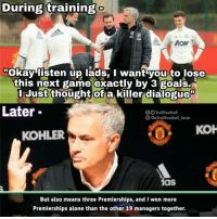"Being Alone, Goals, and Memes: During training  das  idas  Okay listen up lads, I want you to lose  this next game exactly by 3 goals.  I Just thought ofa killer dialogue""  Later  TrollFootball  S TheTrollFootball Insta  кон  KOHLER  as  But also means three Premierships, and I won more  Premierships alone than the other 19 managers together. Jose's Master Plan 😂👌"