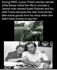 RT @TotaIIy_Amazing:: During WW2, a poor Polish woman named  Zofia Banya risked her life to conceal a  Jewish man med Israel Rubinek and his  wife Frania because the man once let her  take some goods from his shop when she  didn't have money to pay him. RT @TotaIIy_Amazing: