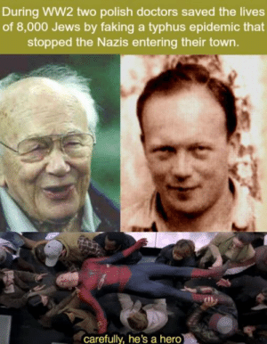 Good, Hero, and Ww2: During WW2 two polish doctors saved the lives  of 8,000 Jews by faking a typhus epidemic that  stopped the Nazis entering their town.  carefully, he's a hero Good job guys