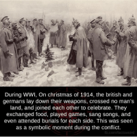 Lay's, Memes, and Sang: During WWI, On christmas of 1914, the british and  germans lay down their weapons, crossed no man's  land, and joined each other to celebrate. They  exchanged food, played games, sang songs, and  even attended burials for each side. This was seen  as a symbolic moment during the conflict.  fb.com/facts Weird