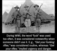 "Like this fucking meme: During WWI, the word ""fuck"" was used  too often, it was considered noteworthy when  someone didn't use it, E  .д., ""Get your fucking  rifles,""was considered routine, whereas ""Get  your rifles,"" implied urgency and danger. Like this fucking meme"