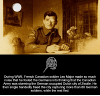 During WWII, French Canadian soldier Leo Major made so much  noise that he fooled the Germans into thinking that the Canadian  Army was storming the German occupied Dutch city of Zwolle. He  then single handedly freed the city capturing more than 80 German  soldiers, while the rest fled.