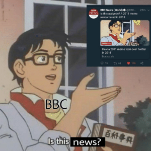 Bad, Meme, and News: Dus BBC News (World) @BBC 22m v  NEVWS Is this a pigeon? A 2011 meme  reincarnated in 2018  03 NEWS  How a 2011 meme took over Twitter  in 2018  bbc.co.uk  BBC  s this news? Who said weed is bad for you..
