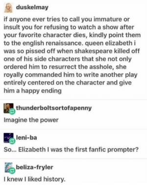 Queen Elizabeth, Shakespeare, and Queen: duskelmay  if anyone ever tries to call you immature or  insult you for refusing to watch a show after  your favorite character dies, kindly point them  to the english renaissance. queen elizabeth i  was so pissed off when shakespeare killed off  one of his side characters that she not only  ordered him to resurrect the asshole, she  royally commanded him to write another play  entirely centered on the character and give  him a happy ending  thunderboltsortofapenny  Imagine the power  leni-ba  Leai  So... Elizabeth I was the first fanfic prompter?  beliza-fryler  I knew I liked history The birth of something great