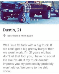 Life, Shit, and Work: Dustin, 21  9 less than a mile away  Well I'm a fat fuck with a big truck. If  we can't get a big greasy burger then  we won't work. I'm 21 years old but  don't let that fool you, I have no social  life like I'm 40. If my truck doesn't  impress you my personality probably  won't either. Welcome to the shit  show.
