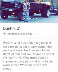 (@_theblessedone) Hide your girl: Dustin, 21  O less than a mile away  Well I'm a fat fuck with a big truck. If  we can't get a big greasy burger then  we won't work. I'm 21 years old but  don't let that fool you, I have no social  life like l'm 40. If my truck doesn't  impress you my personality probably  won't either. Welcome to the shit  show (@_theblessedone) Hide your girl