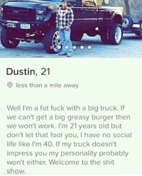 Life, Shit, and Work: Dustin, 21  O less than a mile away  Well I'm a fat fuck with a big truck. If  we can't get a big greasy burger then  we won't work. I'm 21 years old but  don't let that fool you, I have no social  life like I'm 40. If my truck doesn't  impress you my personality probably  won't either. Welcome to the shit  show. Welcome to the sh*t show