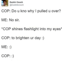 Dustin Couch  @Dustinkcouch  COP: Do u kno why l pulled u over?  ME: No sir.  *COP shines flashlight into my eyes*  COP: to brighten ur day  ME:  COP: