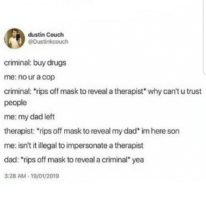 "That was wild from start to finish: dustin Couch  @Dustinkcouch  criminal: buy drugs  me: no ur a cop  criminal: rips off mask to reveal a therapist  why can't u trust  people  me: my dad left  therapist: rips off mask to reveal my dad  im here son  me: isn't it illegal to impersonate a therapist  dad: ""rips off mask to reveal a criminal yea  3:28 AM-19/01/2019 That was wild from start to finish"