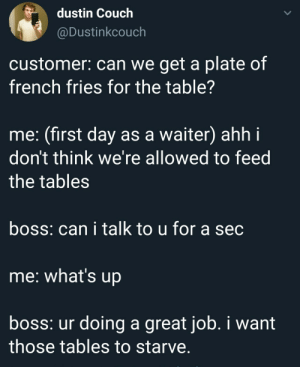 First days as a waiter: dustin Couch  @Dustinkcouch  customer: can we get a plate of  french fries for the table?  me: (first day as a waiter) ahh i  don't think we're allowed to feed  the tables  boss: can i talk to u for a sec  me: what's up  boss: ur doing a great job. i want  those tables to starve. First days as a waiter
