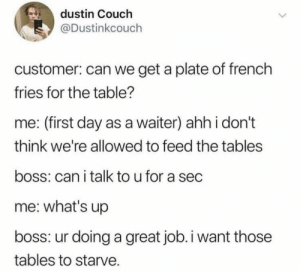Mmm yes: dustin Couch  @Dustinkcouch  customer: can we get a plate of french  fries for the table?  me: (first day as a waiter) ahh i don't  think we're allowed to feed the tables  boss: can i talk to u for a sec  me: what's up  boss: ur doing a great job.i want those  tables to starve. Mmm yes